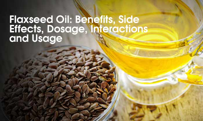 Flaxseed Oil: Benefits, Side Effects, Dosage, Interactions and Usage